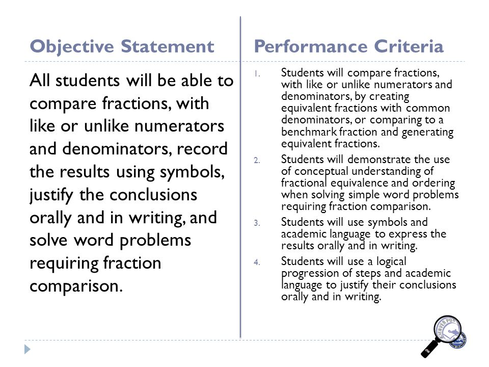 Objective StatementPerformance Criteria All students will be able to compare fractions, with like or unlike numerators and denominators, record the results using symbols, justify the conclusions orally and in writing, and solve word problems requiring fraction comparison.
