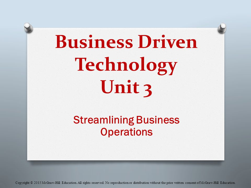 Business Driven Technology Unit 3 Streamlining Business Operations Copyright © 2015 McGraw-Hill Education.