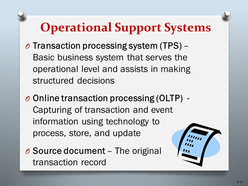9-13 Operational Support Systems O Transaction processing system (TPS) – Basic business system that serves the operational level and assists in making structured decisions O Online transaction processing (OLTP) - Capturing of transaction and event information using technology to process, store, and update O Source document – The original transaction record