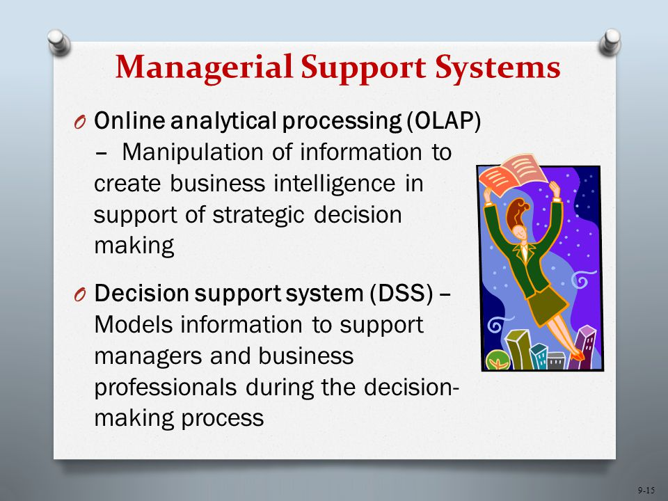 9-15 Managerial Support Systems O Online analytical processing (OLAP) – Manipulation of information to create business intelligence in support of strategic decision making O Decision support system (DSS) – Models information to support managers and business professionals during the decision- making process