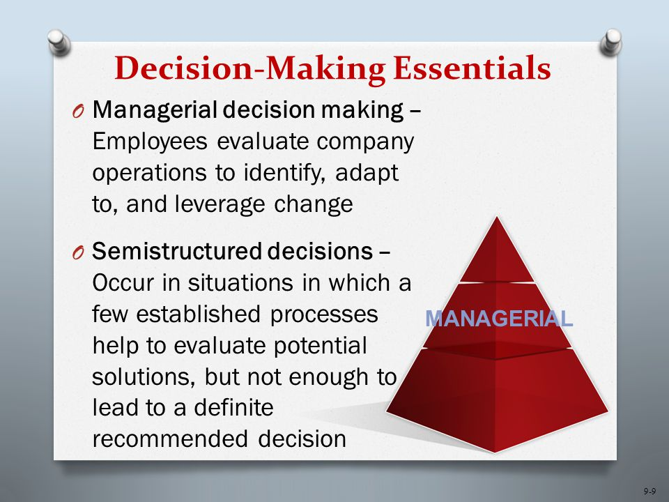 9-10 Decision-Making Essentials O Strategic decision making – Managers develop overall strategies, goals, and objectives O Unstructured decisions – Occurs in situations in which no procedures or rules exist to guide decision makers toward the correct choice STRATEGIC
