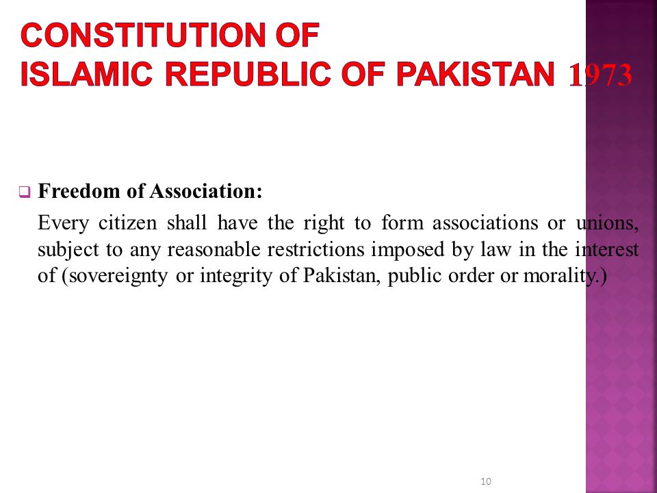  Freedom of Association: Every citizen shall have the right to form associations or unions, subject to any reasonable restrictions imposed by law in the interest of (sovereignty or integrity of Pakistan, public order or morality.) 10