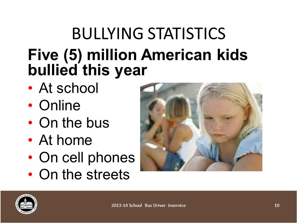 BULLYING STATISTICS Five (5) million American kids bullied this year At school Online On the bus At home On cell phones On the streets School Bus Driver Inservice