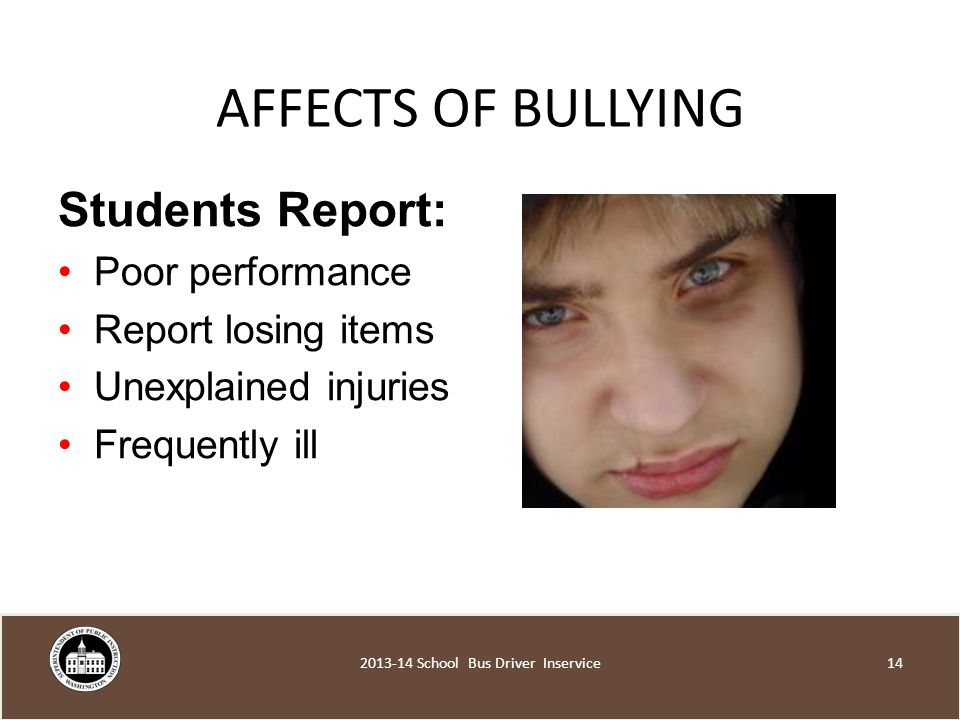 AFFECTS OF BULLYING Students Report: Poor performance Report losing items Unexplained injuries Frequently ill School Bus Driver Inservice