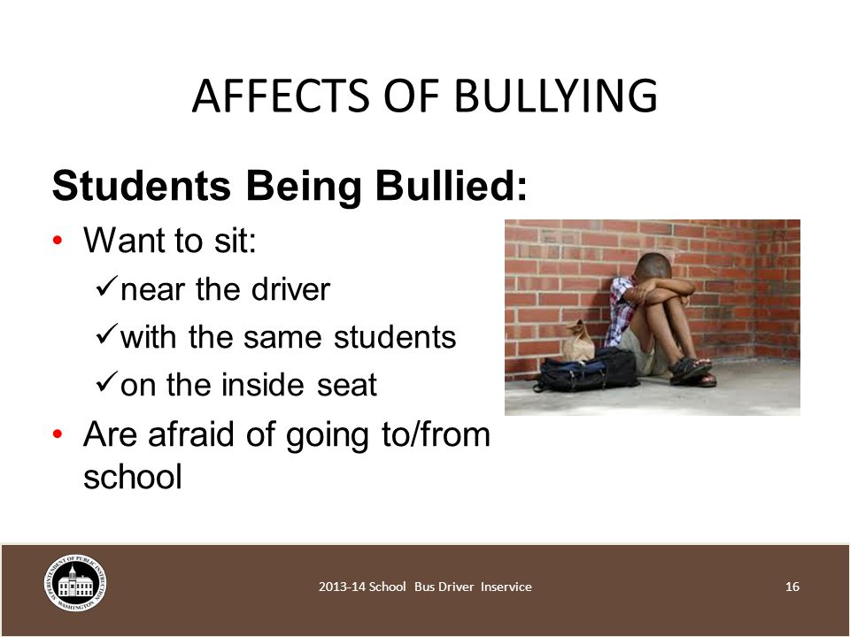 AFFECTS OF BULLYING Students Being Bullied: Want to sit: near the driver with the same students on the inside seat Are afraid of going to/from school School Bus Driver Inservice