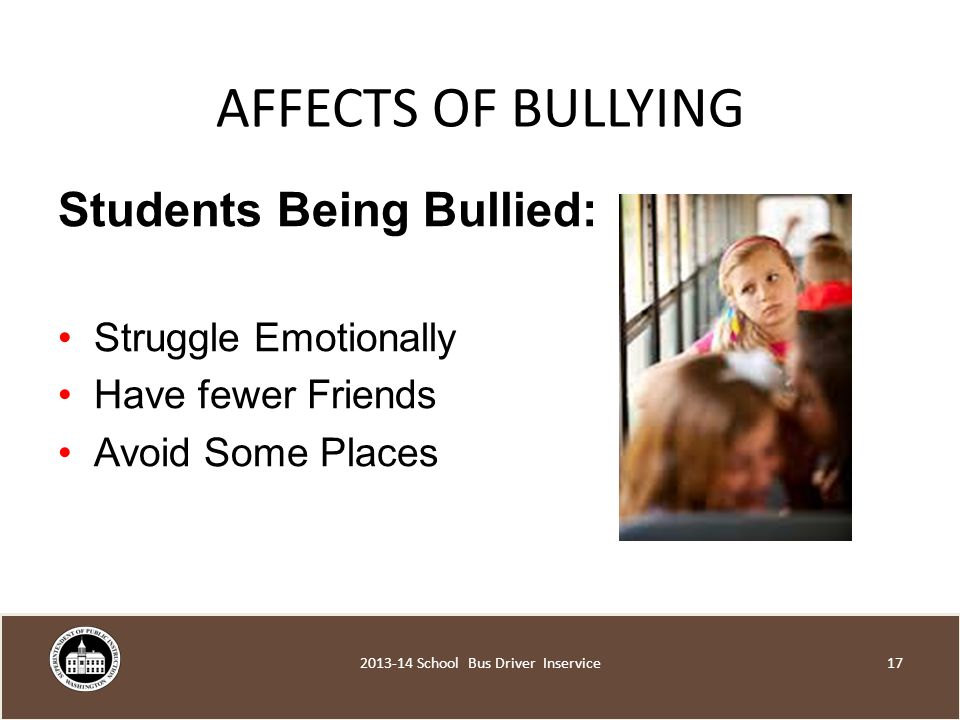 AFFECTS OF BULLYING Students Being Bullied: Struggle Emotionally Have fewer Friends Avoid Some Places School Bus Driver Inservice