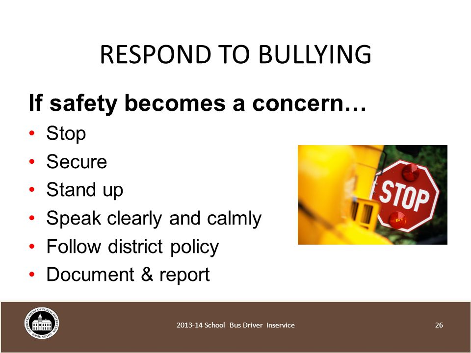 RESPOND TO BULLYING If safety becomes a concern… Stop Secure Stand up Speak clearly and calmly Follow district policy Document & report School Bus Driver Inservice