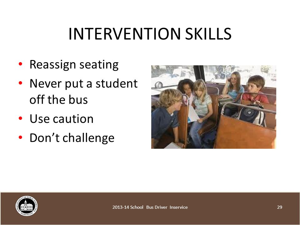 INTERVENTION SKILLS Reassign seating Never put a student off the bus Use caution Don't challenge School Bus Driver Inservice