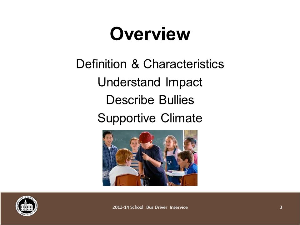 Overview Definition & Characteristics Understand Impact Describe Bullies Supportive Climate School Bus Driver Inservice