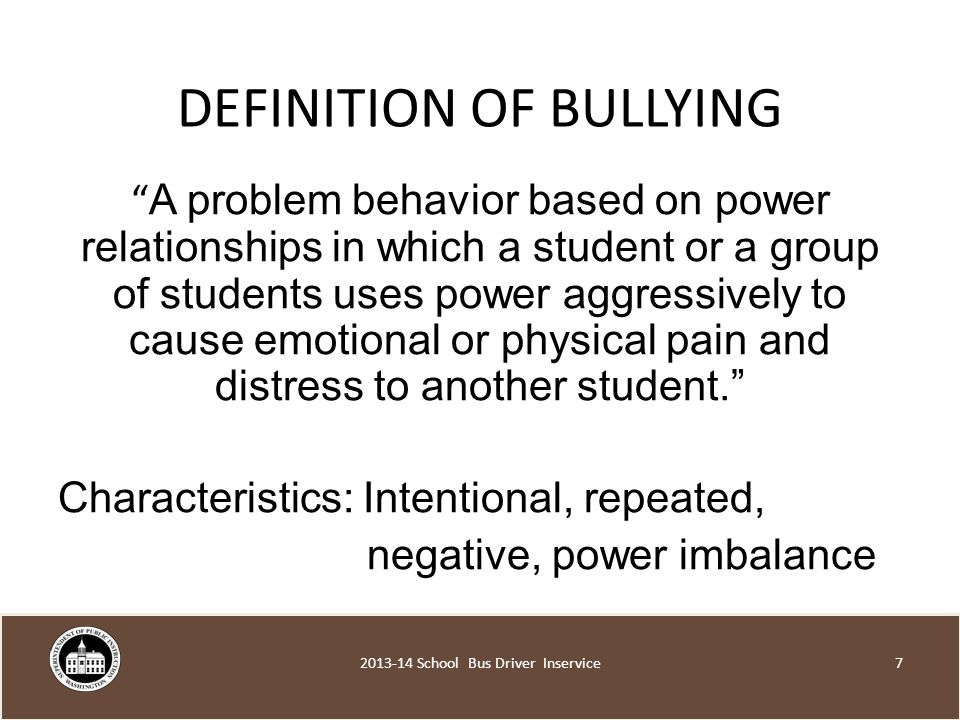 DEFINITION OF BULLYING A problem behavior based on power relationships in which a student or a group of students uses power aggressively to cause emotional or physical pain and distress to another student. Characteristics: Intentional, repeated, negative, power imbalance School Bus Driver Inservice