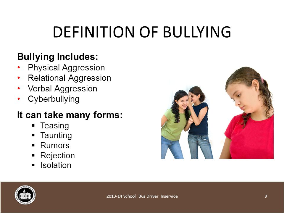 DEFINITION OF BULLYING Bullying Includes: Physical Aggression Relational Aggression Verbal Aggression Cyberbullying It can take many forms:  Teasing  Taunting  Rumors  Rejection  Isolation School Bus Driver Inservice