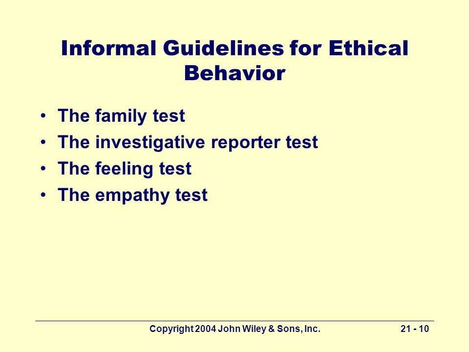 Copyright 2004 John Wiley & Sons, Inc Informal Guidelines for Ethical Behavior The family test The investigative reporter test The feeling test The empathy test