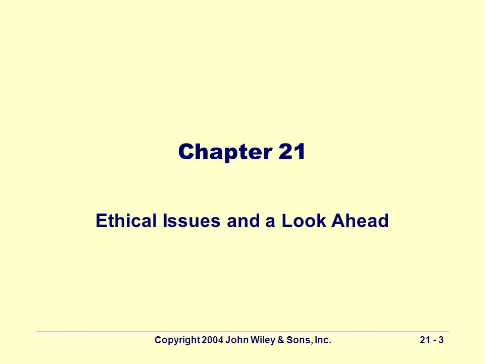 Copyright 2004 John Wiley & Sons, Inc Chapter 21 Ethical Issues and a Look Ahead