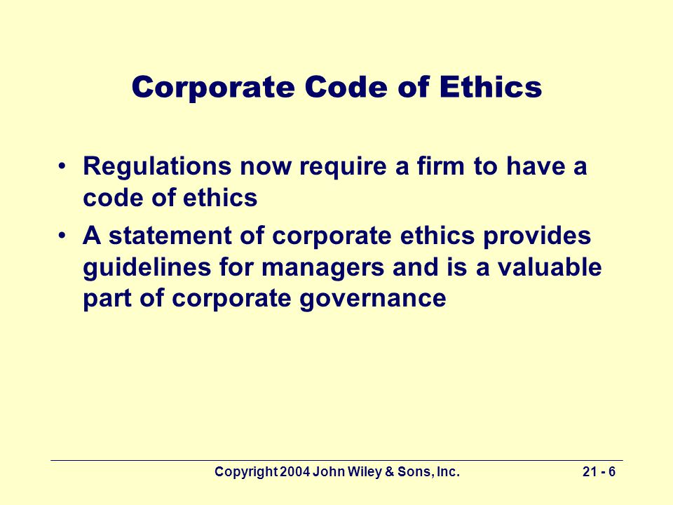 Copyright 2004 John Wiley & Sons, Inc Corporate Code of Ethics Regulations now require a firm to have a code of ethics A statement of corporate ethics provides guidelines for managers and is a valuable part of corporate governance