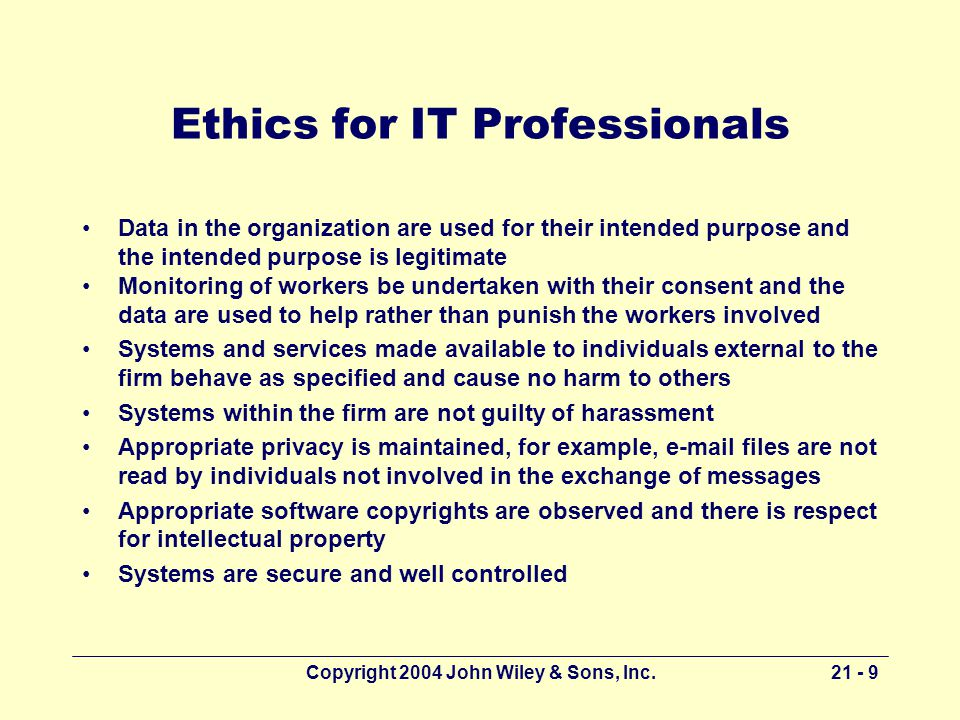 Copyright 2004 John Wiley & Sons, Inc Ethics for IT Professionals Data in the organization are used for their intended purpose and the intended purpose is legitimate Monitoring of workers be undertaken with their consent and the data are used to help rather than punish the workers involved Systems and services made available to individuals external to the firm behave as specified and cause no harm to others Systems within the firm are not guilty of harassment Appropriate privacy is maintained, for example,  files are not read by individuals not involved in the exchange of messages Appropriate software copyrights are observed and there is respect for intellectual property Systems are secure and well controlled