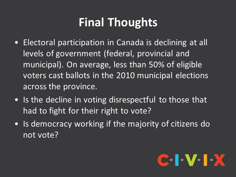 Final Thoughts Electoral participation in Canada is declining at all levels of government (federal, provincial and municipal). On average, less than 5
