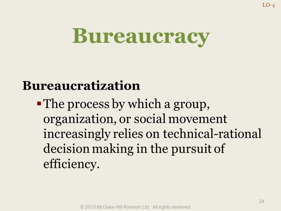 Bureaucracy 24 Bureaucratization  The process by which a group, organization, or social movement increasingly relies on technical-rational decision m