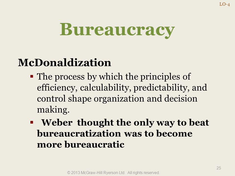 Bureaucracy McDonaldization  The process by which the principles of efficiency, calculability, predictability, and control shape organization and dec