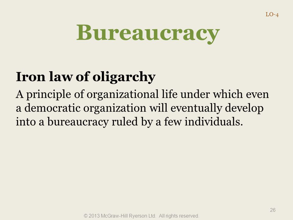 Bureaucracy Iron law of oligarchy A principle of organizational life under which even a democratic organization will eventually develop into a bureauc