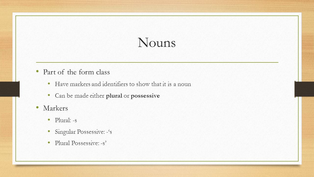 Nouns Part of the form class Have markers and identifiers to show that it is a noun Can be made either plural or possessive Markers Plural: -s Singular Possessive: -'s Plural Possessive: -s'