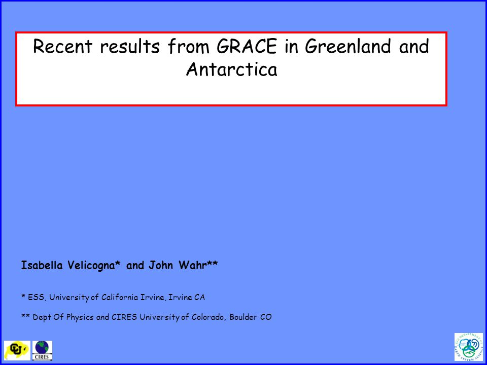 Recent results from GRACE in Greenland and Antarctica Isabella Velicogna* and John Wahr** * ESS, University of California Irvine, Irvine CA ** Dept Of Physics and CIRES University of Colorado, Boulder CO