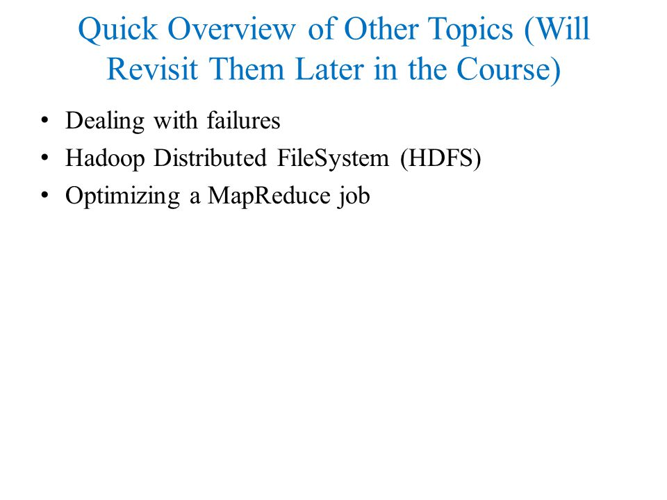 Quick Overview of Other Topics (Will Revisit Them Later in the Course) Dealing with failures Hadoop Distributed FileSystem (HDFS) Optimizing a MapReduce job