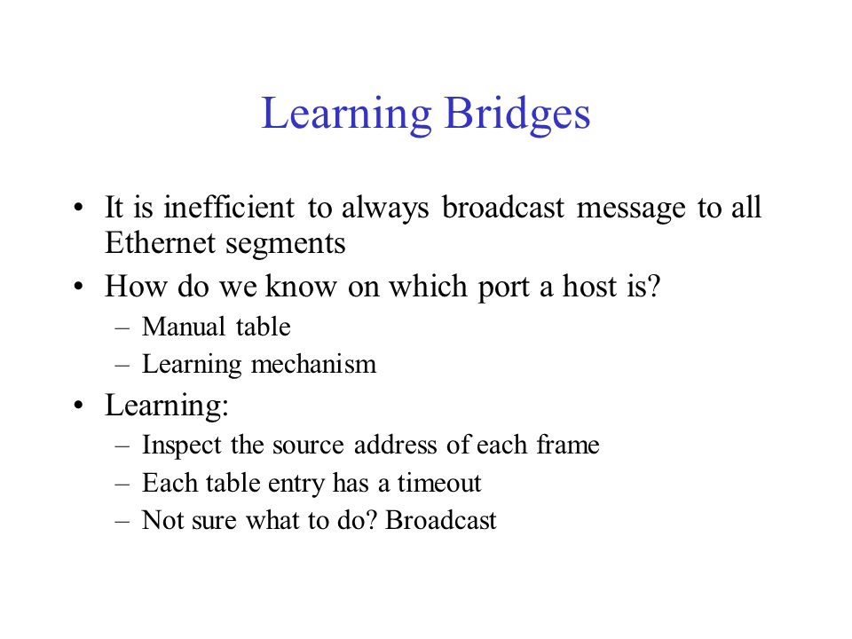 Learning Bridges It is inefficient to always broadcast message to all Ethernet segments How do we know on which port a host is.