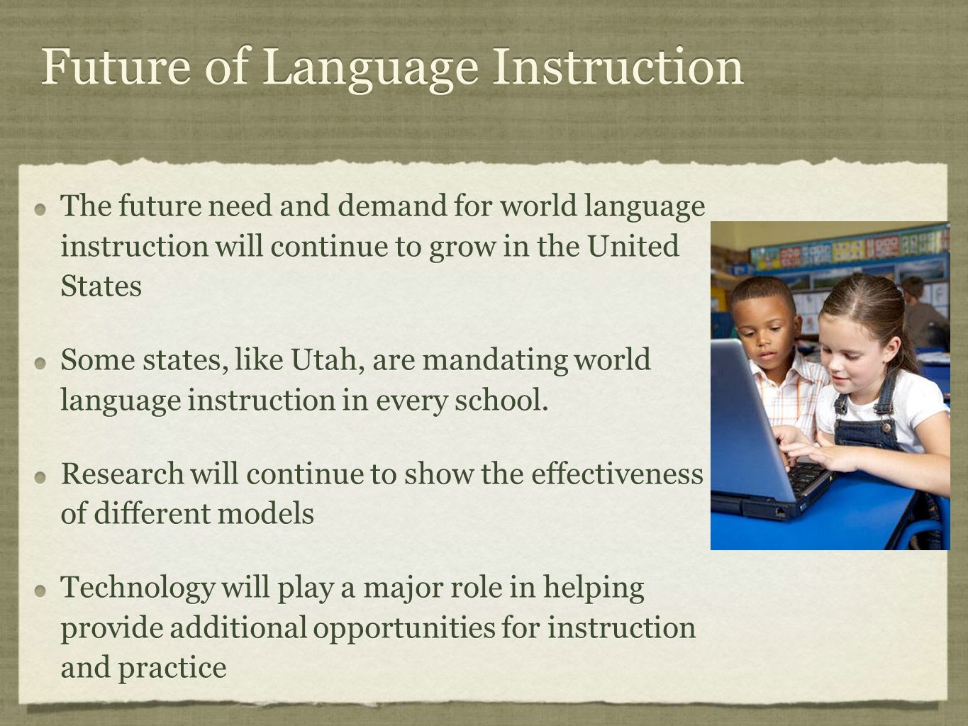 Future of Language Instruction The future need and demand for world language instruction will continue to grow in the United States Some states, like Utah, are mandating world language instruction in every school.