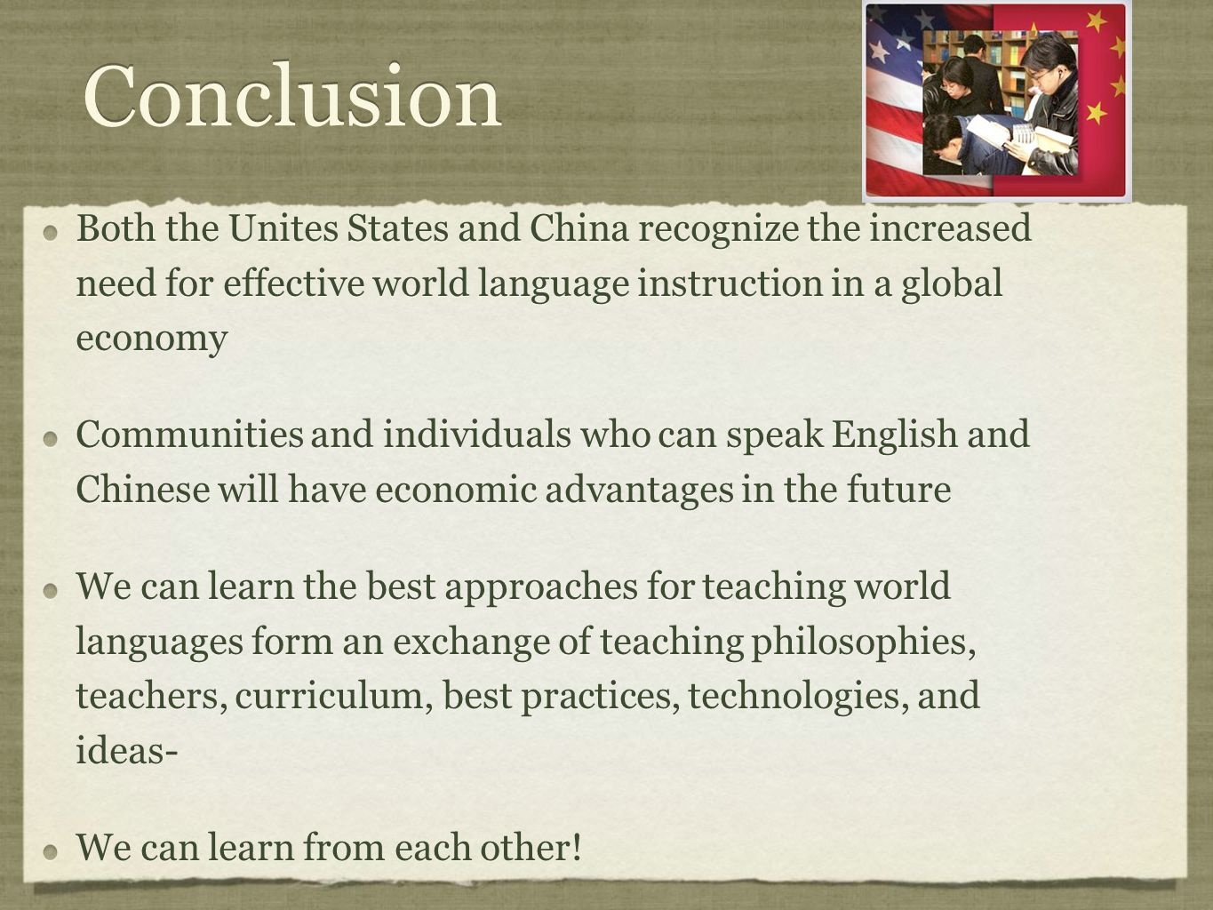 Conclusion Both the Unites States and China recognize the increased need for effective world language instruction in a global economy Communities and individuals who can speak English and Chinese will have economic advantages in the future We can learn the best approaches for teaching world languages form an exchange of teaching philosophies, teachers, curriculum, best practices, technologies, and ideas- We can learn from each other.