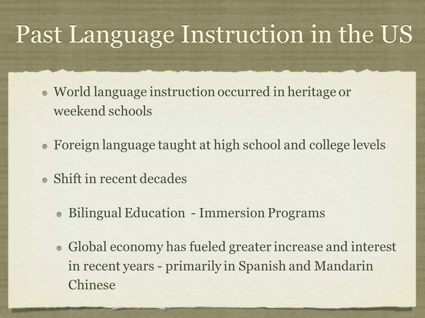Past Language Instruction in the US World language instruction occurred in heritage or weekend schools Foreign language taught at high school and college levels Shift in recent decades Bilingual Education - Immersion Programs Global economy has fueled greater increase and interest in recent years - primarily in Spanish and Mandarin Chinese World language instruction occurred in heritage or weekend schools Foreign language taught at high school and college levels Shift in recent decades Bilingual Education - Immersion Programs Global economy has fueled greater increase and interest in recent years - primarily in Spanish and Mandarin Chinese