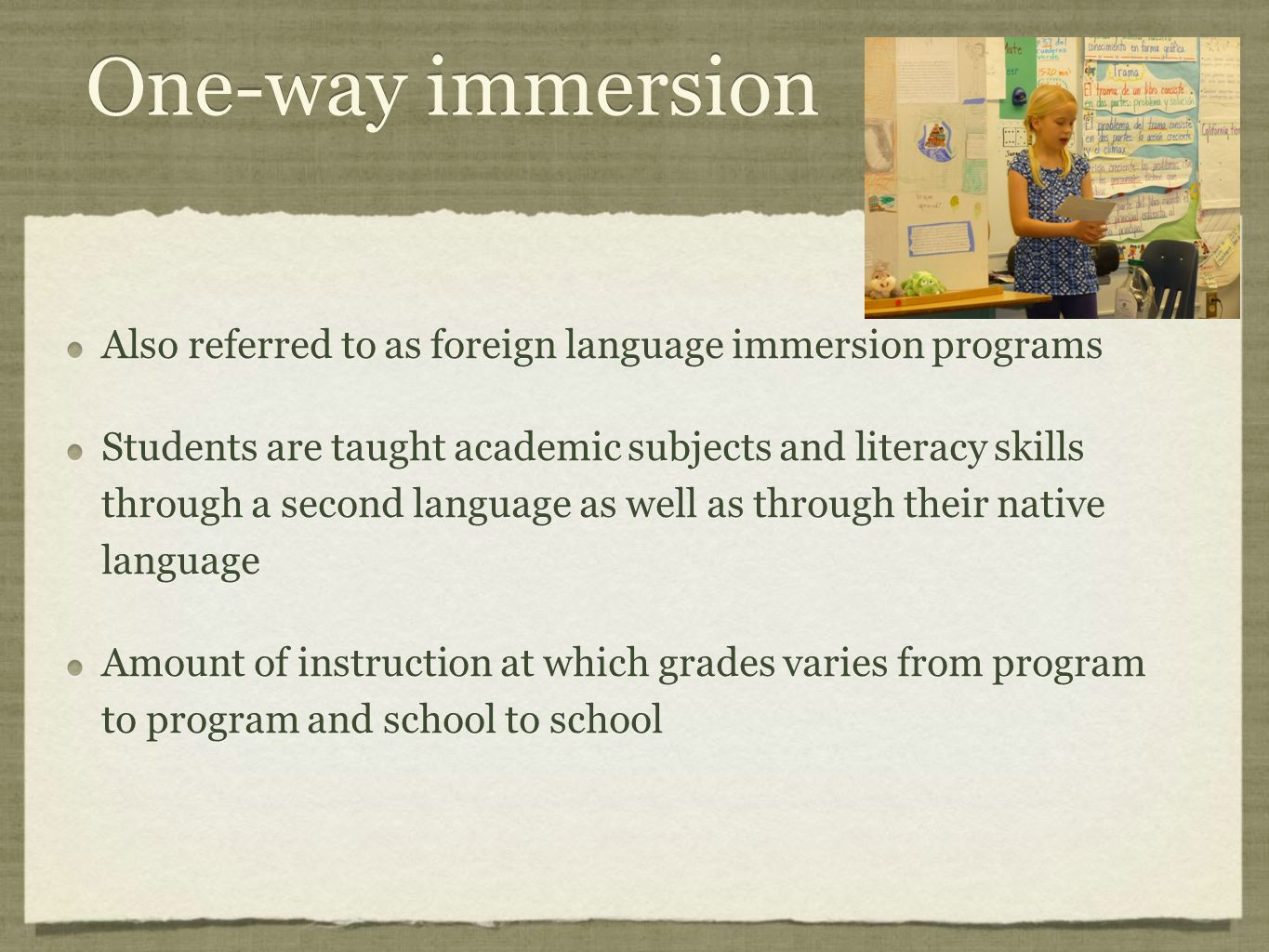 One-way immersion Also referred to as foreign language immersion programs Students are taught academic subjects and literacy skills through a second language as well as through their native language Amount of instruction at which grades varies from program to program and school to school Also referred to as foreign language immersion programs Students are taught academic subjects and literacy skills through a second language as well as through their native language Amount of instruction at which grades varies from program to program and school to school