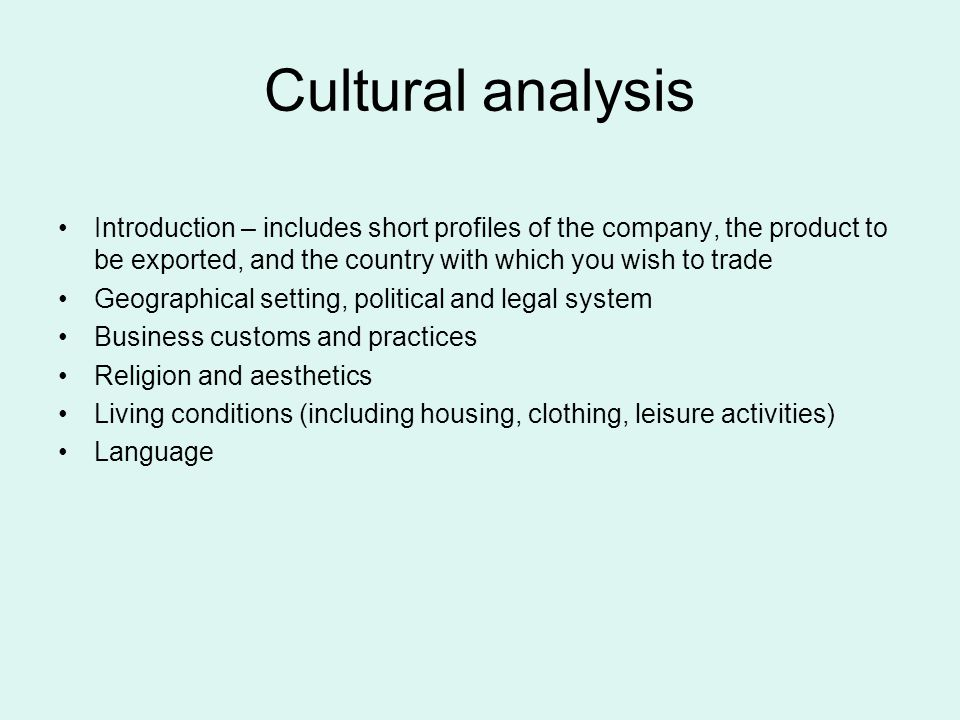 Introduction – includes short profiles of the company, the product to be exported, and the country with which you wish to trade Geographical setting, political and legal system Business customs and practices Religion and aesthetics Living conditions (including housing, clothing, leisure activities) Language Cultural analysis