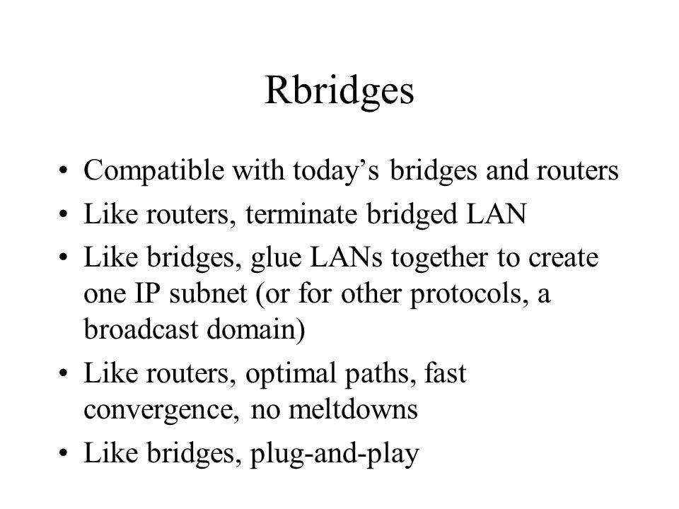 Rbridges Compatible with today's bridges and routers Like routers, terminate bridged LAN Like bridges, glue LANs together to create one IP subnet (or for other protocols, a broadcast domain) Like routers, optimal paths, fast convergence, no meltdowns Like bridges, plug-and-play