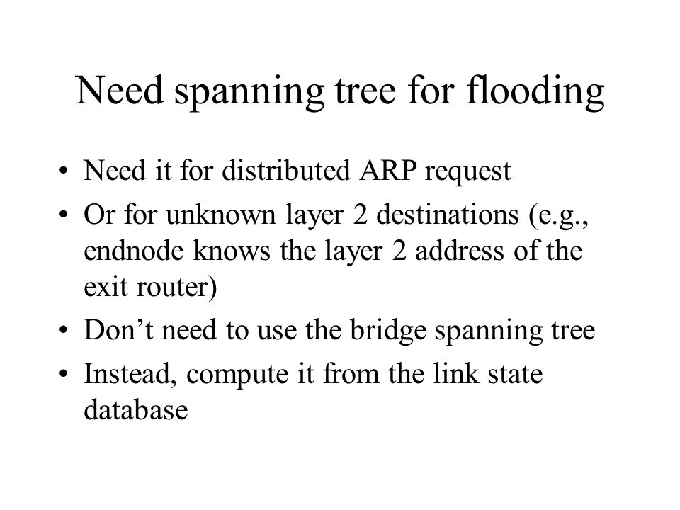 Need spanning tree for flooding Need it for distributed ARP request Or for unknown layer 2 destinations (e.g., endnode knows the layer 2 address of the exit router) Don't need to use the bridge spanning tree Instead, compute it from the link state database