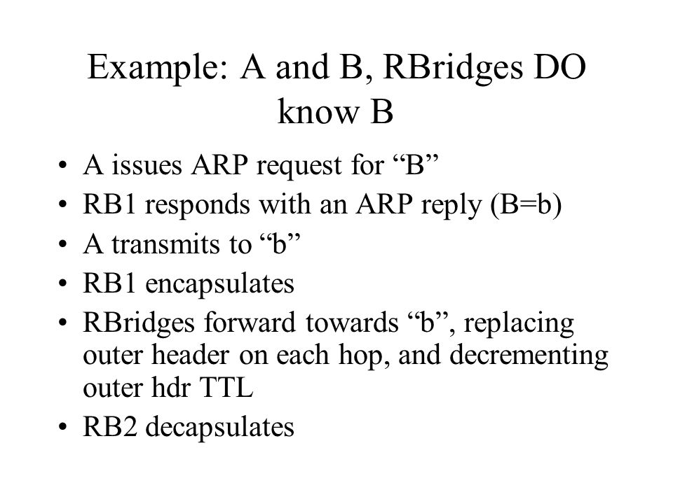 Example: A and B, RBridges DO know B A issues ARP request for B RB1 responds with an ARP reply (B=b) A transmits to b RB1 encapsulates RBridges forward towards b , replacing outer header on each hop, and decrementing outer hdr TTL RB2 decapsulates