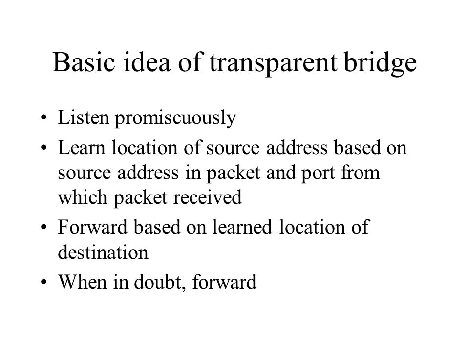 Basic idea of transparent bridge Listen promiscuously Learn location of source address based on source address in packet and port from which packet received Forward based on learned location of destination When in doubt, forward