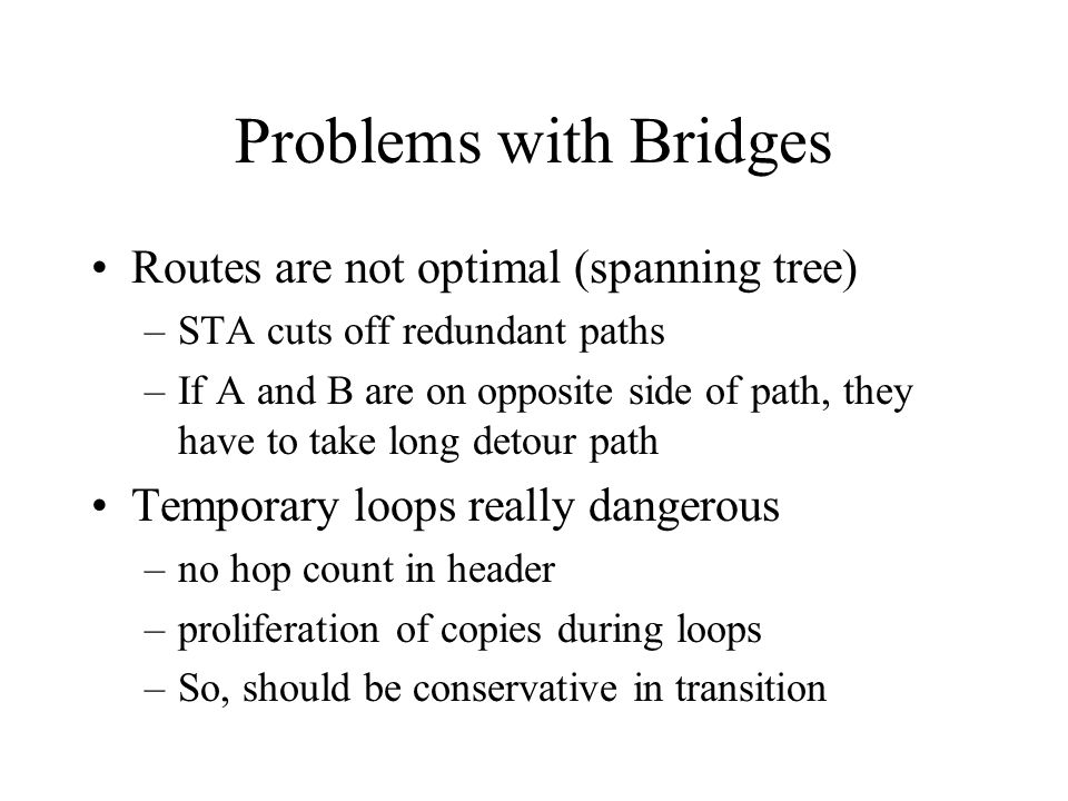 Problems with Bridges Routes are not optimal (spanning tree) –STA cuts off redundant paths –If A and B are on opposite side of path, they have to take long detour path Temporary loops really dangerous –no hop count in header –proliferation of copies during loops –So, should be conservative in transition