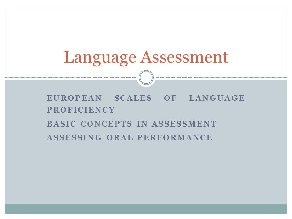 EUROPEAN SCALES OF LANGUAGE PROFICIENCY BASIC CONCEPTS IN ASSESSMENT ASSESSING ORAL PERFORMANCE Language Assessment