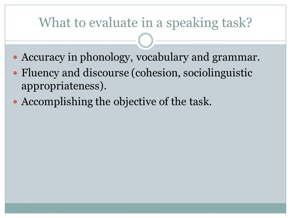 What to evaluate in a speaking task. Accuracy in phonology, vocabulary and grammar.