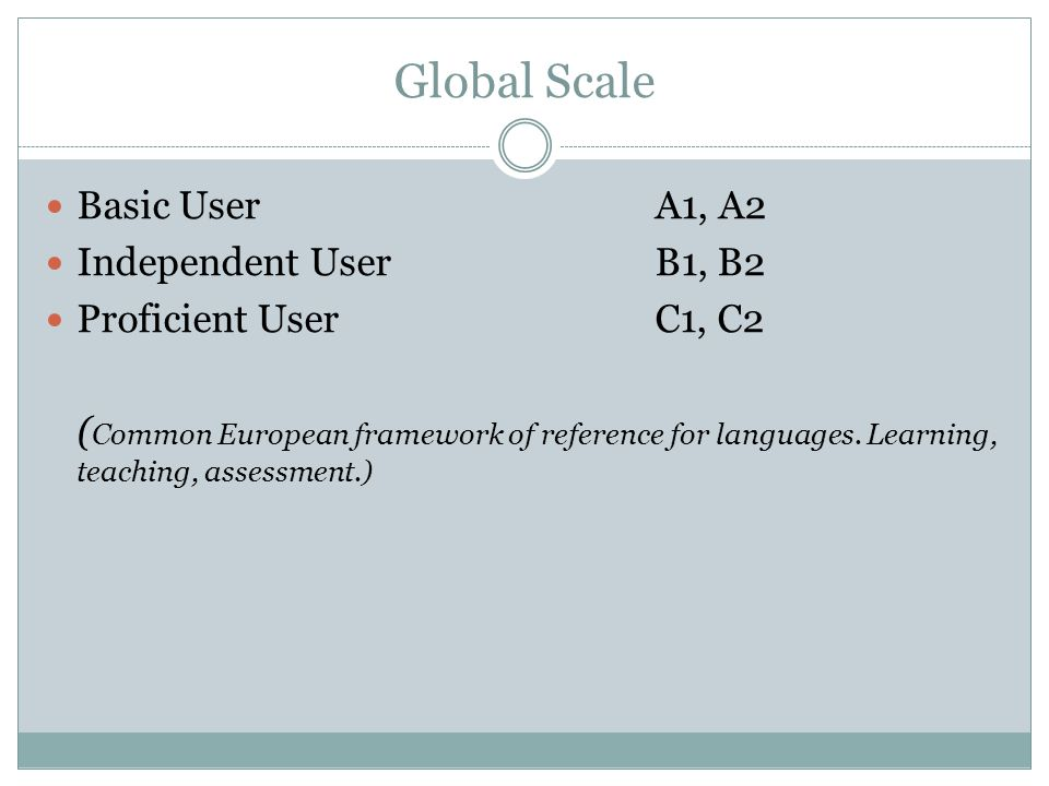 Global Scale Basic User A1, A2 Independent User B1, B2 Proficient User C1, C2 ( Common European framework of reference for languages.