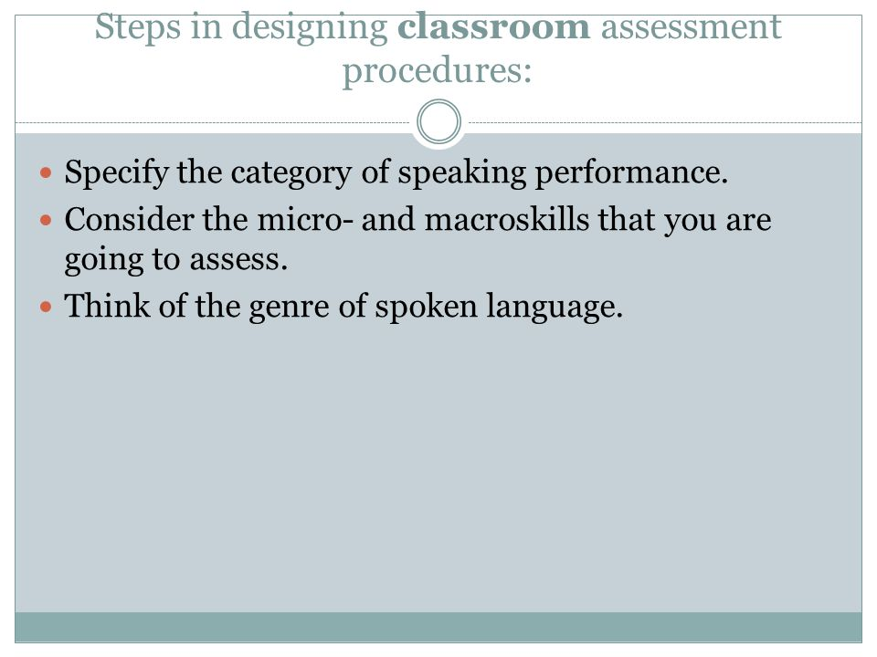 Steps in designing classroom assessment procedures: Specify the category of speaking performance.