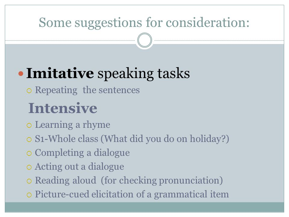 Some suggestions for consideration: Imitative speaking tasks  Repeating the sentences Intensive  Learning a rhyme  S1-Whole class (What did you do on holiday )  Completing a dialogue  Acting out a dialogue  Reading aloud (for checking pronunciation)  Picture-cued elicitation of a grammatical item