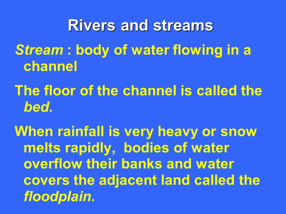 Rivers and streams Stream : body of water flowing in a channel The floor of the channel is called the bed. When rainfall is very heavy or snow melts r