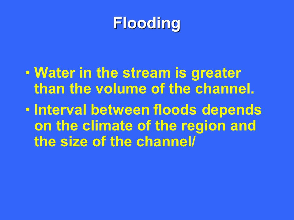 Flooding Water in the stream is greater than the volume of the channel. Interval between floods depends on the climate of the region and the size of t