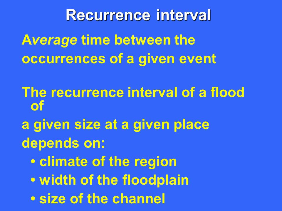Recurrence interval Average time between the occurrences of a given event The recurrence interval of a flood of a given size at a given place depends
