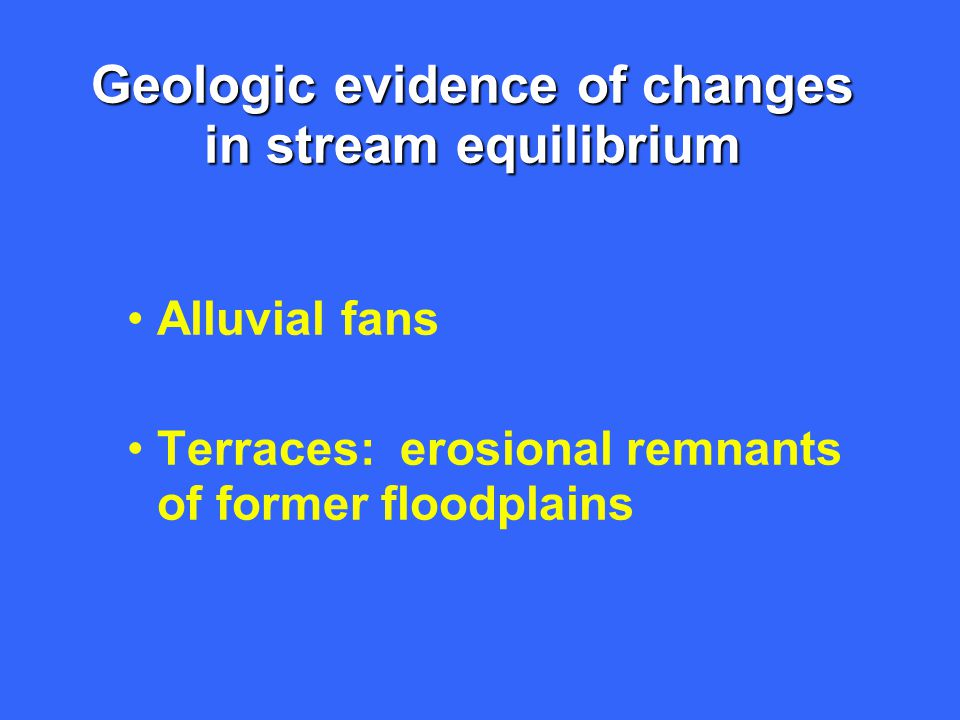 Geologic evidence of changes in stream equilibrium Alluvial fans Terraces: erosional remnants of former floodplains