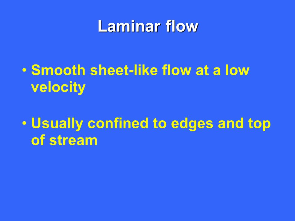 Laminar flow Smooth sheet-like flow at a low velocity Usually confined to edges and top of stream