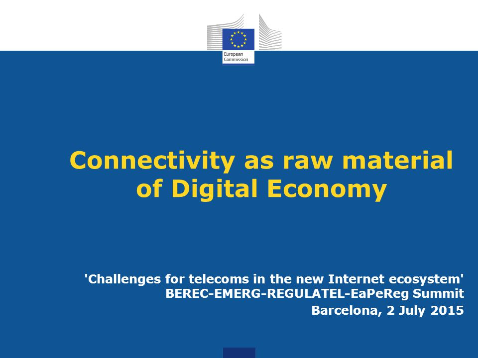 Connectivity as raw material of Digital Economy Challenges for telecoms in the new Internet ecosystem BEREC-EMERG-REGULATEL-EaPeReg Summit Barcelona, 2 July 2015