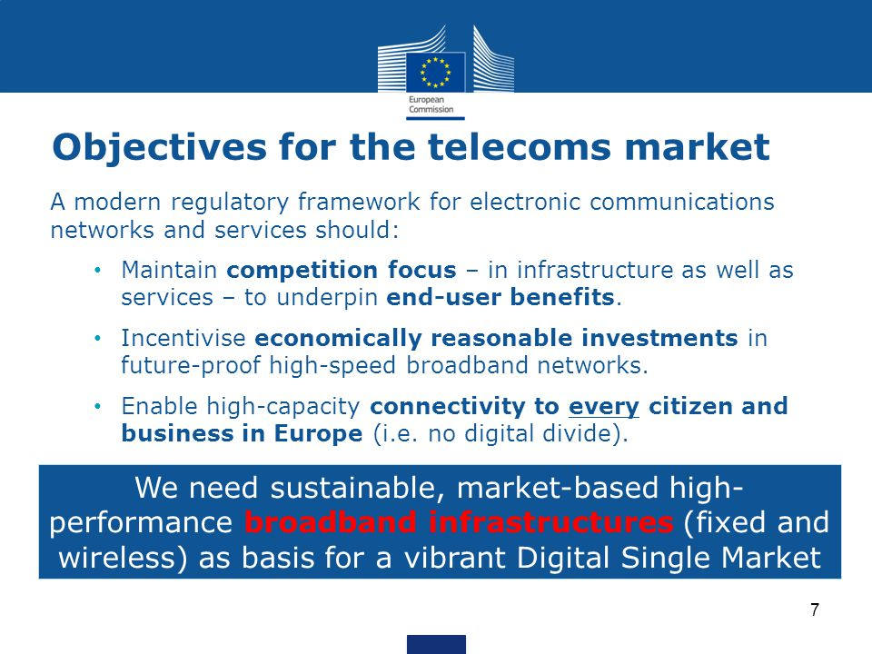 Objectives for the telecoms market A modern regulatory framework for electronic communications networks and services should: Maintain competition focus – in infrastructure as well as services – to underpin end-user benefits.