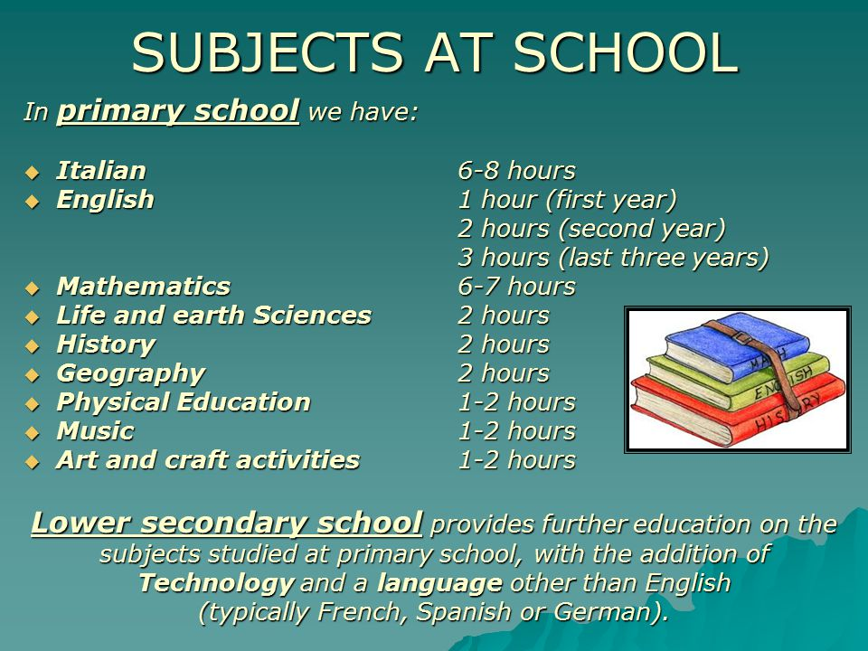 SUBJECTS AT SCHOOL In primary school we have:  Italian 6-8 hours  English 1 hour (first year) 2 hours (second year) 3 hours (last three years)  Mathematics6-7 hours  Life and earth Sciences2 hours  History2 hours  Geography2 hours  Physical Education1-2 hours  Music1-2 hours  Art and craft activities1-2 hours Lower secondary school provides further education on the subjects studied at primary school, with the addition of Technology and a language other than English (typically French, Spanish or German).